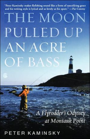 The Moon Pulled Up An Acre Of Bass: A Flyrodder'S Odyssey At Montauk Point book written by Peter Kaminsky