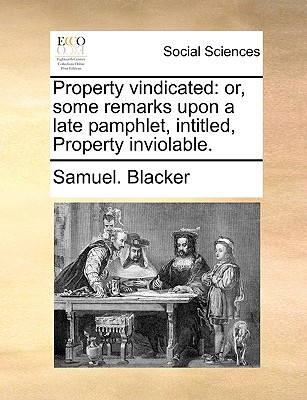 Property Vindicated: Or, Some Remarks Upon a Late Pamphlet, Intitled, Property Inviolable. written by Blacker, Samuel