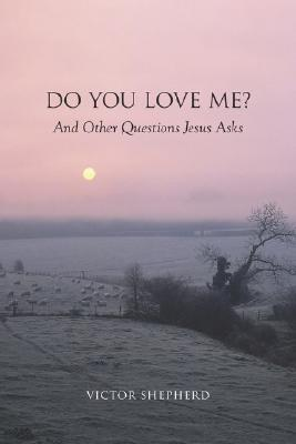 Do You Love Me? and Other Questions Jesus Asks written by Shepherd, Victor