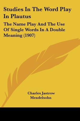 Studies in the Word Play in Plautus: The Name Play and the Use of Single Words in a Double Meaning (1907) written by Mendelsohn, Charles Jastrow