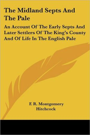 The Midland Septs and the Pale: An Account of the Early Septs and Later Settlers of the King's County and of Life in the English Pale book written by Hitchcock, F. R. Montgomery