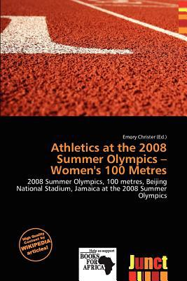 Athletics at the 2008 Summer Olympics - Women's 100 Metres written by Emory Christer