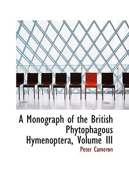 A Monograph of the British Phytophagous Hymenoptera, Volume III book written by Cameron, Peter