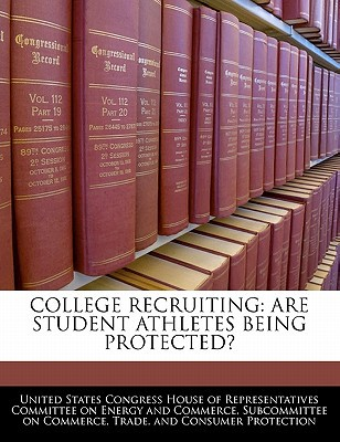 College Recruiting: Are Student Athletes Being Protected? written by United States Congress House of Represen
