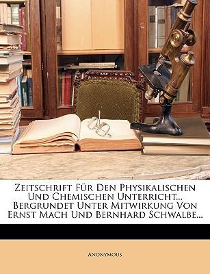 Zeitschrift Fr Den Physikalischen Und Chemischen Unterricht... Bergrundet Unter Mitwirkung Von Ernst Mach Und Bernhard Schwalbe... written by Anonymous