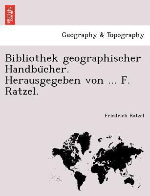 Bibliothek Geographischer Handbu Cher. Herausgegeben Von ... F. Ratzel. written by Friedrich Ratzel