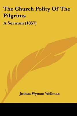The Church Polity of the Pilgrims: A Sermon (1857) written by Wellman, Joshua Wyman