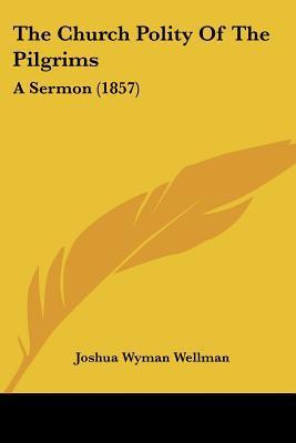 The Church Polity of the Pilgrims: A Sermon (1857) book written by Wellman, Joshua Wyman