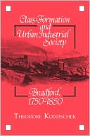 Class Formation and Urban Industrial Society: Bradford, 1750-1850 book written by Theodore Koditschek