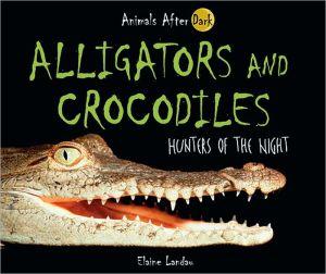 Alligators and Crocodiles: Hunters of the Night book written by Elaine Landau