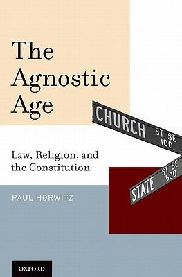 The Agnostic Age: Law, Religion, and the Constitution written by Horwitz, Paul
