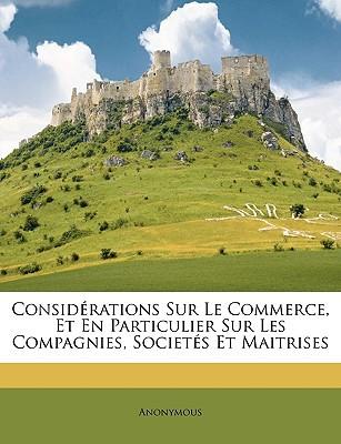Considrations Sur Le Commerce, Et En Particulier Sur Les Compagnies, Societs Et Maitrises book written by Anonymous