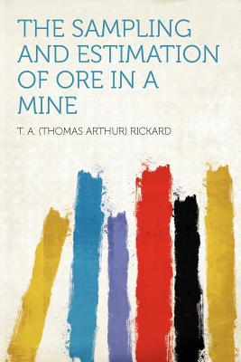 The Sampling and Estimation of Ore in a Mine written by T. A. Rickard