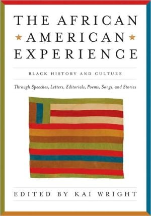 The African American Experience: Black History and Culture Through Speeches, Letters, Editorials, Poems, Songs, and Stories written by Kai Wright