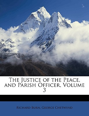 The Justice of the Peace, and Parish Officer, Volume 3 book written by Burn, Richard , Chetwynd, George