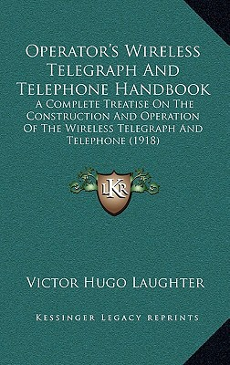 Operator's Wireless Telegraph and Telephone Handbook: A Complete Treatise on the Construction and Operation of the Wireless Telegraph and Telephone (1 written by Laughter, Victor Hugo