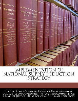 Implementation of National Supply Reduction Strategy written by United States Congress House of Represen