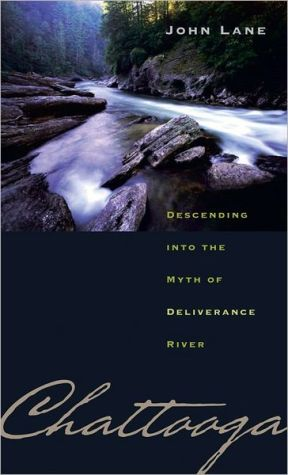 Chattooga: Descending into the Myth of Deliverance River written by John Lane