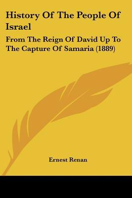 History Of The People Of Israel: From The Reign Of David Up To The Capture Of Samaria (1889) written by Ernest Renan