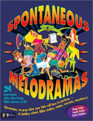 Spontaneous Melodramas: 24 Impromptu Skits That Bring Bible Stories to Life book written by Doug Fields