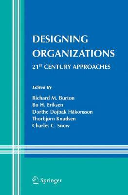 Designing Organizations: 21st Century Approaches written by Burton, Richard M. , Eriksen, Bo , Hakonsson, Dorthe Dojbak
