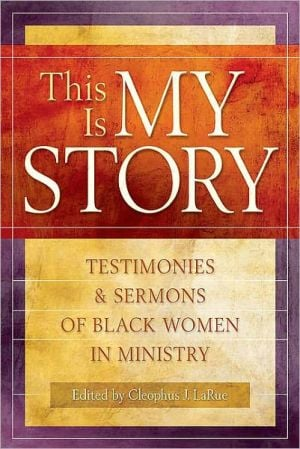 This Is My Story: Testimonies and Sermons of Black Women in Ministry book written by Cleophus J. LaRue