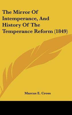 The Mirror Of Intemperance, And History Of The Temperance Reform (1849) written by Marcus E. Cross