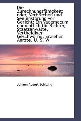 Die Zurechnungsf Higkeit; Oder, Verbrechen Und Seelenst Rung VOR Gericht: Ein Vademecum Namentlich F written by Schilling, Johann August