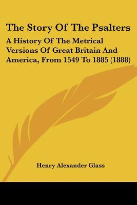 The Story Of The Psalters: A History Of The Metrical Versions Of Great Britain And America, ... written by Henry Alexander Glass