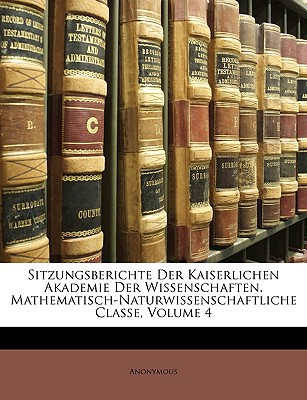 Sitzungsberichte Der Kaiserlichen Akademie Der Wissenschaften. Mathematisch-Naturwissenschaftliche Classe, Volume 4 written by Anonymous