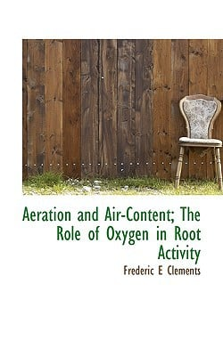 Aeration and Air-Content; The Role of Oxygen in Root Activity book written by Clements, Frederic E.