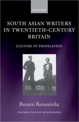 South Asian Writers in Twentieth-Century Britain: Culture in Translation written by Ruvani Ranasinha
