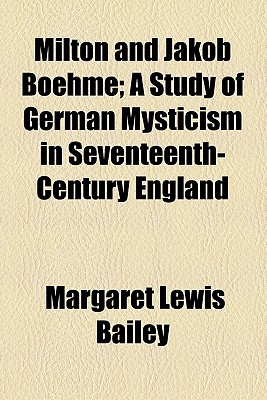 Milton and Jakob Boehme; A Study of German Mysticism in Seventeenth-Century England book written by Bailey, Margaret Lewis