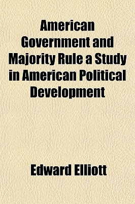 American Government and Majority Rule a Study in American Political Development written by Elliott, Edward