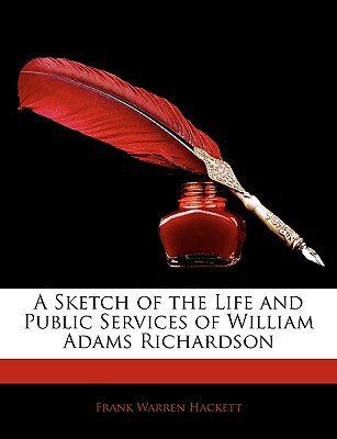 A Sketch of the Life and Public Services of William Adams Richardson written by Hackett, Frank Warren