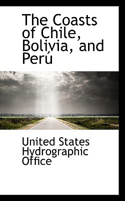 The Coasts of Chile, Bolivia, and Peru book written by States Hydrographic Office, United