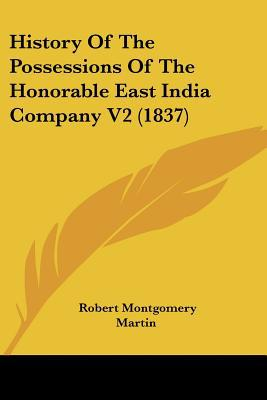 History Of The Possessions Of The Honorable East India Company V2 (1837) written by Robert Montgomery Martin