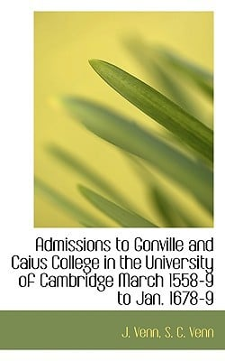 Admissions to Gonville and Caius College in the University of Cambridge March 1558-9 to Jan. 1678-9 book written by Venn, J. , Venn, S. C.
