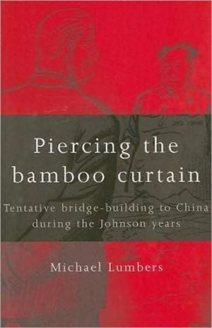 Piercing the Bamboo Curtain: Tentative Bridge-Building to China During the Johnson Years book written by Michael Lumbers