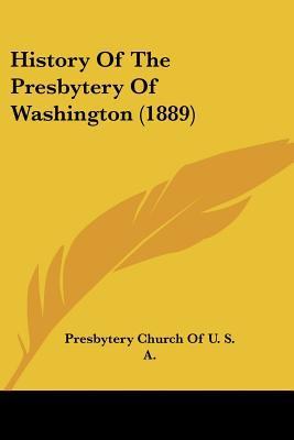 History Of The Presbytery Of Washington (1889) written by Presbytery Church Of U. S. A.