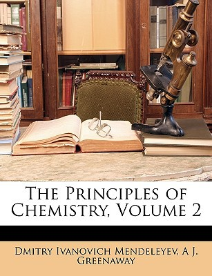 The Principles of Chemistry, Volume 2 written by Mendeleyev, Dmitry Ivanovich , Greenaway, A. J.