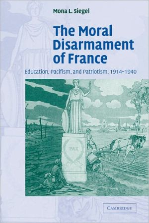 The Moral Disarmament of France: Education, Pacifism, and Patriotism, 1914-1940 book written by Mona L. Siegel
