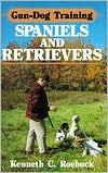 Gun-Dog Training: Spaniels and Retrievers book written by Kenneth C. Roebuck