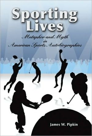 Sporting Lives: Metaphor and Myth in American Sports written by James W. Pipkin