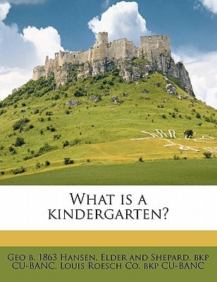 What Is a Kindergarten? book written by Hansen, Geo B. 1863 , Cu-Banc, Elder And Shepard Bkp , Cu-Banc, Louis Roesch Co Bkp