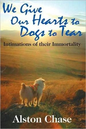 We Give Our Hearts to Dogs to Tear: Intimations of their Immortality book written by Alston Chase
