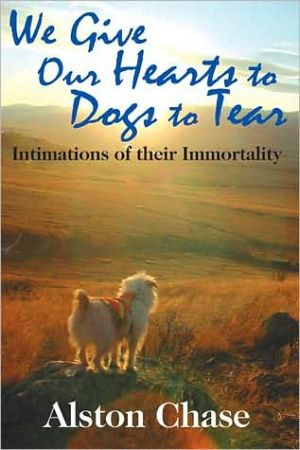 We Give Our Hearts to Dogs to Tear: Intimations of their Immortality written by Alston Chase