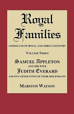 Royal Families: Americans of Royal and Noble Ancestry. Volume Three: Samuel Appleton and His Wife Judith Everard and Five Generations written by Watson, Marston