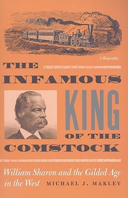 Infamous King of the Comstock: William Sharon and the Gilded Age in the West book written by Michael J. Makley