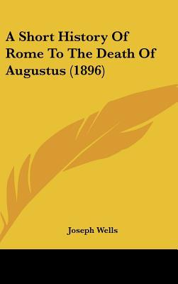 A Short History Of Rome To The Death Of Augustus (1896) written by Joseph Wells